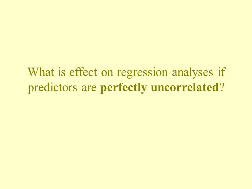What is effect on regression analyses if predictors are perfectly uncorrelated