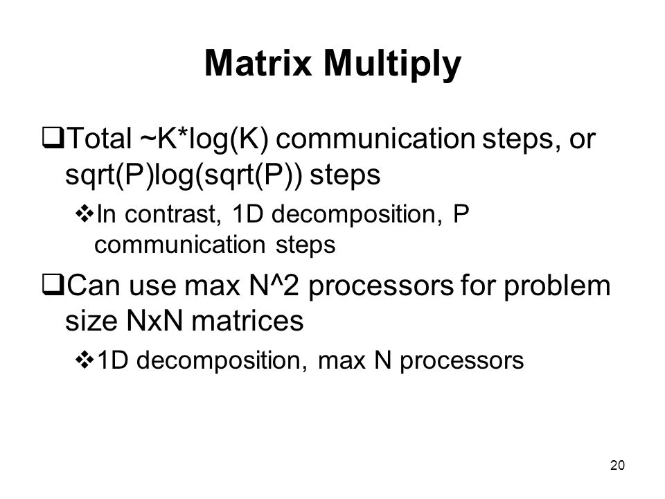 Matrix Multiply Total ~K*log(K) communication steps, or sqrt(P)log(sqrt(P)) steps. In contrast, 1D decomposition, P communication steps.