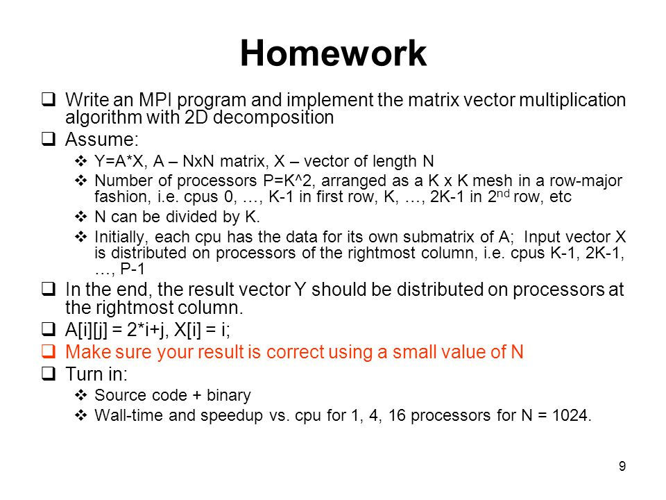 Homework Write an MPI program and implement the matrix vector multiplication algorithm with 2D decomposition.