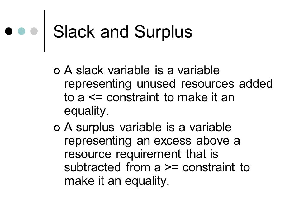 Slack and Surplus A slack variable is a variable representing unused resources added to a <= constraint to make it an equality.