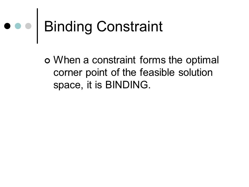 Binding Constraint When a constraint forms the optimal corner point of the feasible solution space, it is BINDING.