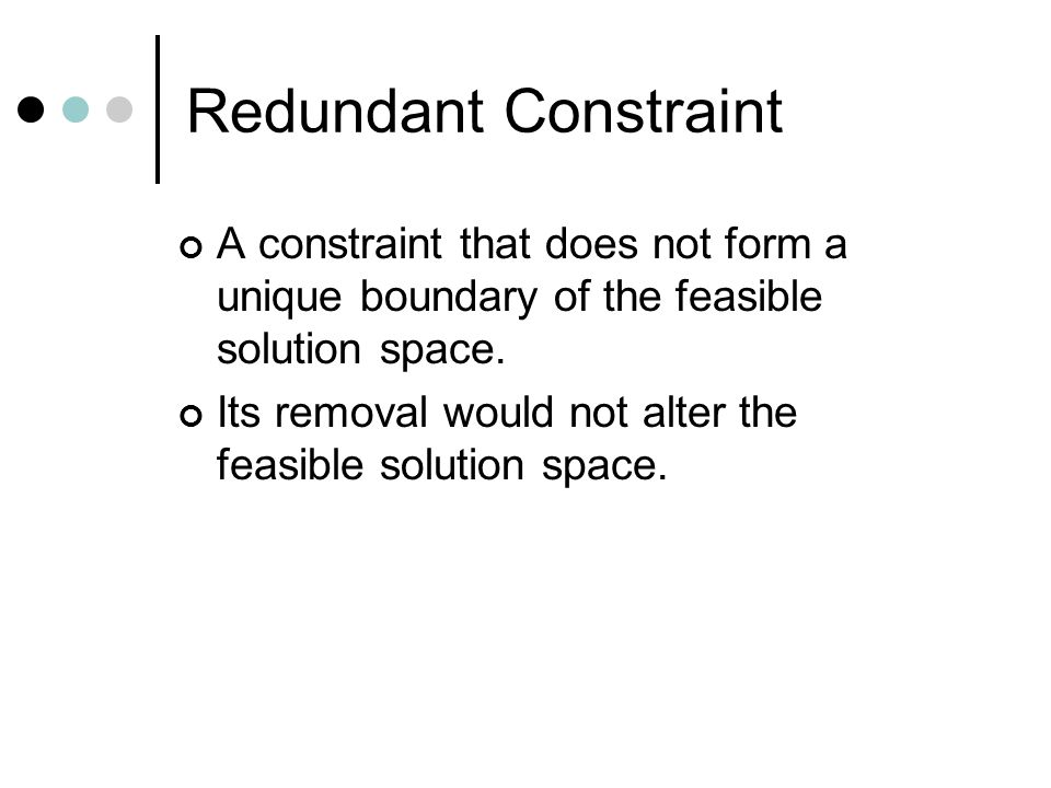 Redundant Constraint A constraint that does not form a unique boundary of the feasible solution space.
