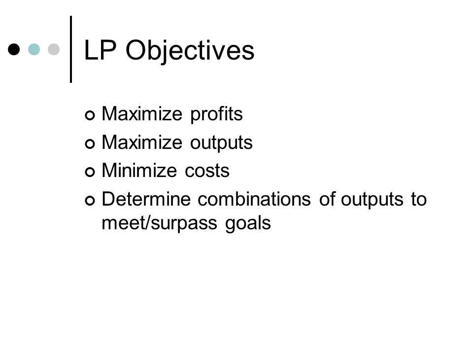 LP Objectives Maximize profits Maximize outputs Minimize costs