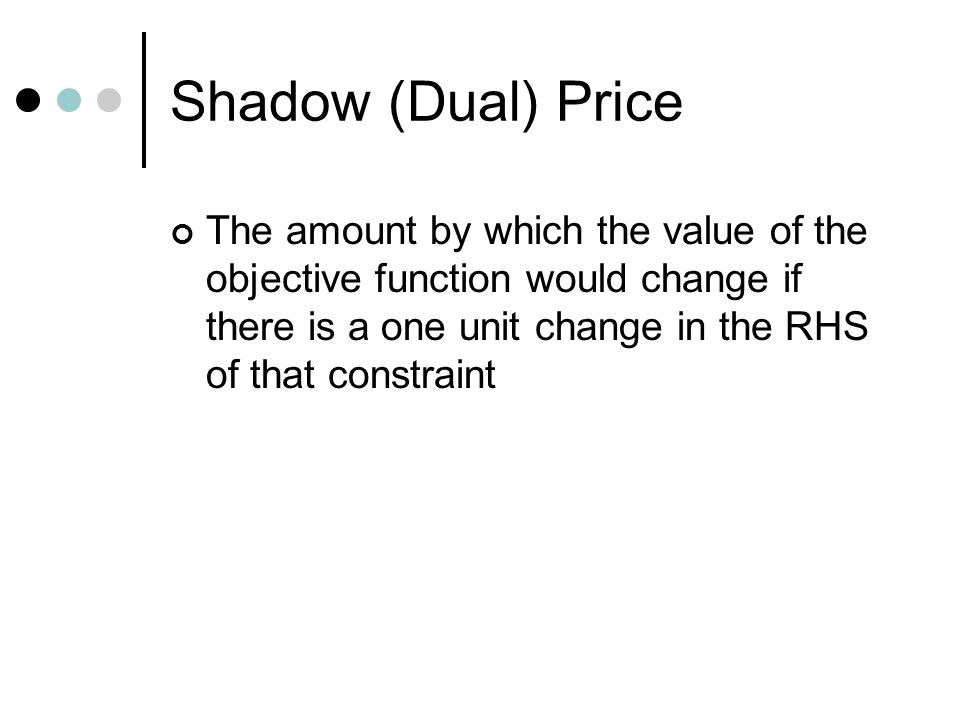 Shadow (Dual) Price The amount by which the value of the objective function would change if there is a one unit change in the RHS of that constraint.