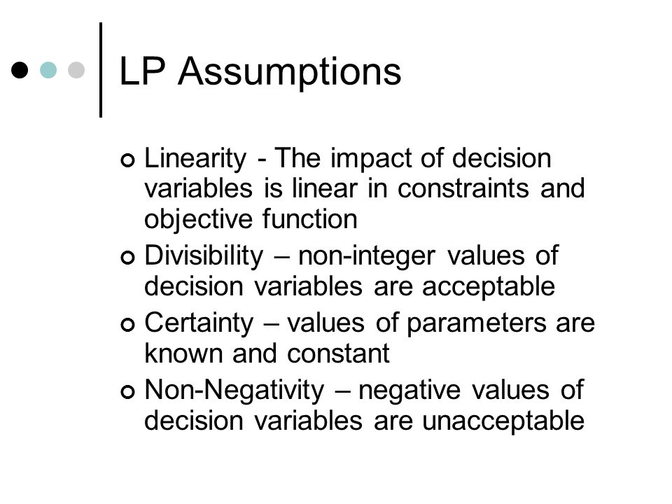 LP Assumptions Linearity - The impact of decision variables is linear in constraints and objective function.