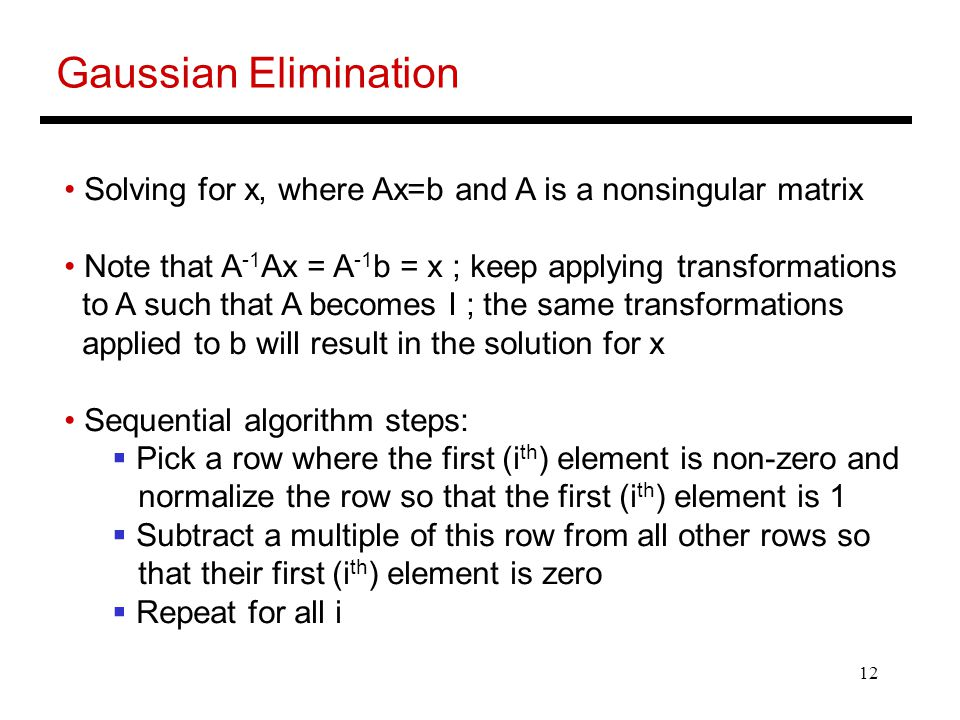 Gaussian Elimination Solving for x, where Ax=b and A is a nonsingular matrix. Note that A-1Ax = A-1b = x ; keep applying transformations.