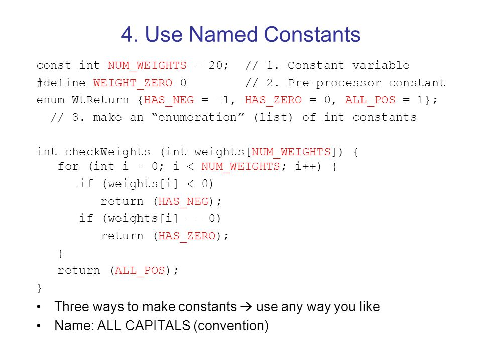4. Use Named Constants const int NUM_WEIGHTS = 20; // 1. Constant variable. #define WEIGHT_ZERO 0 // 2. Pre-processor constant.