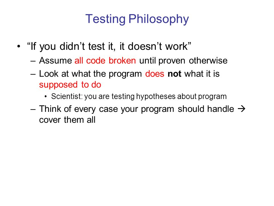 Testing Philosophy If you didn't test it, it doesn't work