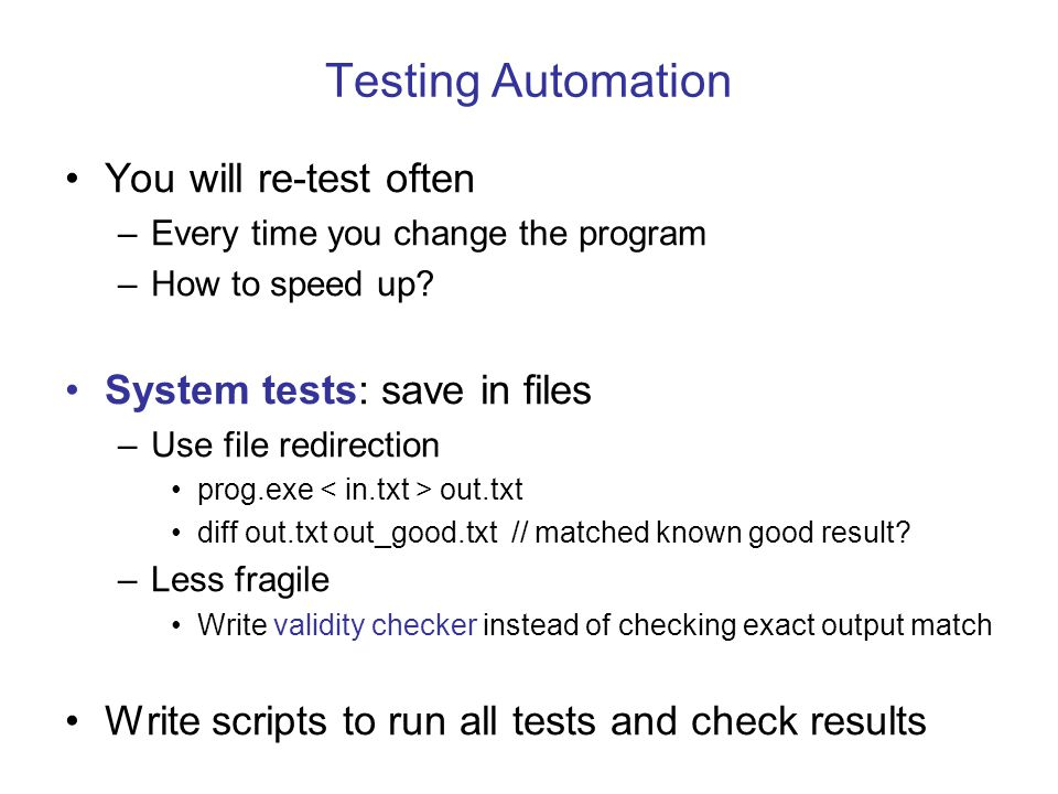 Testing Automation You will re-test often System tests: save in files