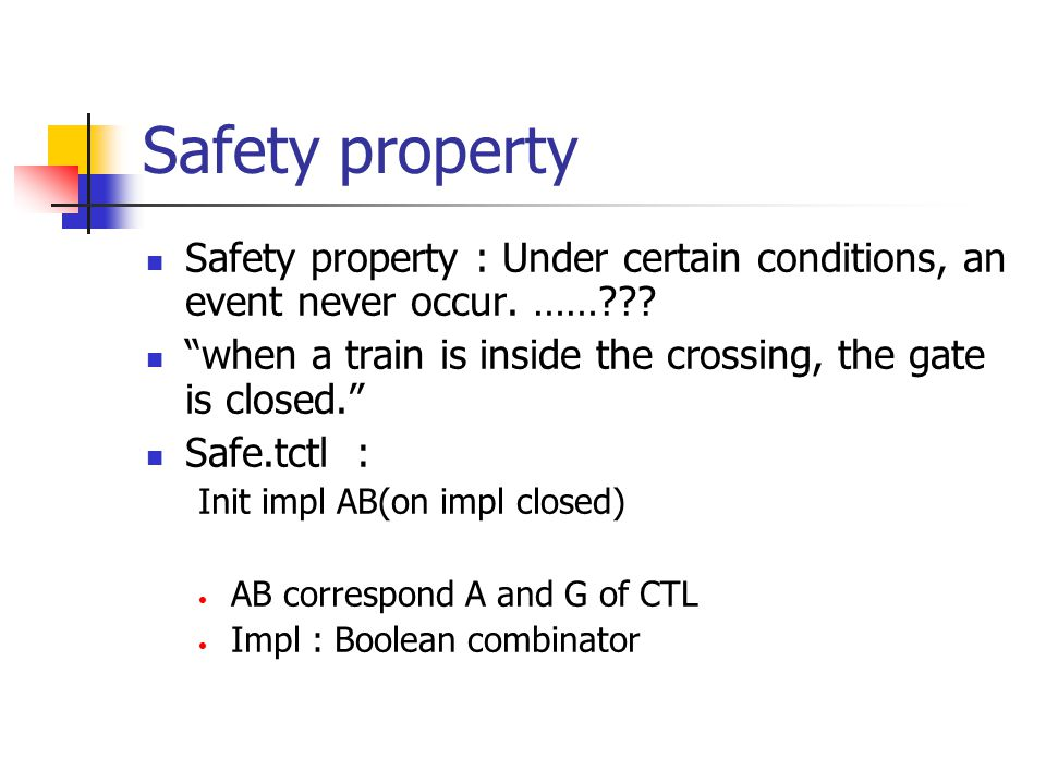 Safety property Safety property : Under certain conditions, an event never occur. …… when a train is inside the crossing, the gate is closed.
