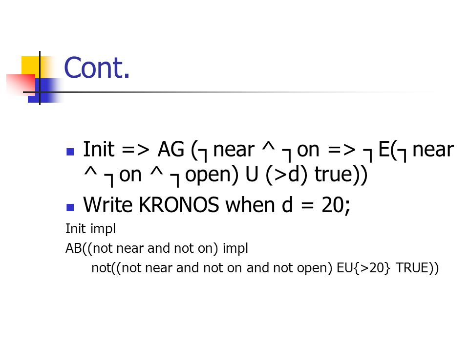 Cont. Init => AG (┐near ^ ┐on => ┐E(┐near ^ ┐on ^ ┐open) U (>d) true)) Write KRONOS when d = 20; Init impl.