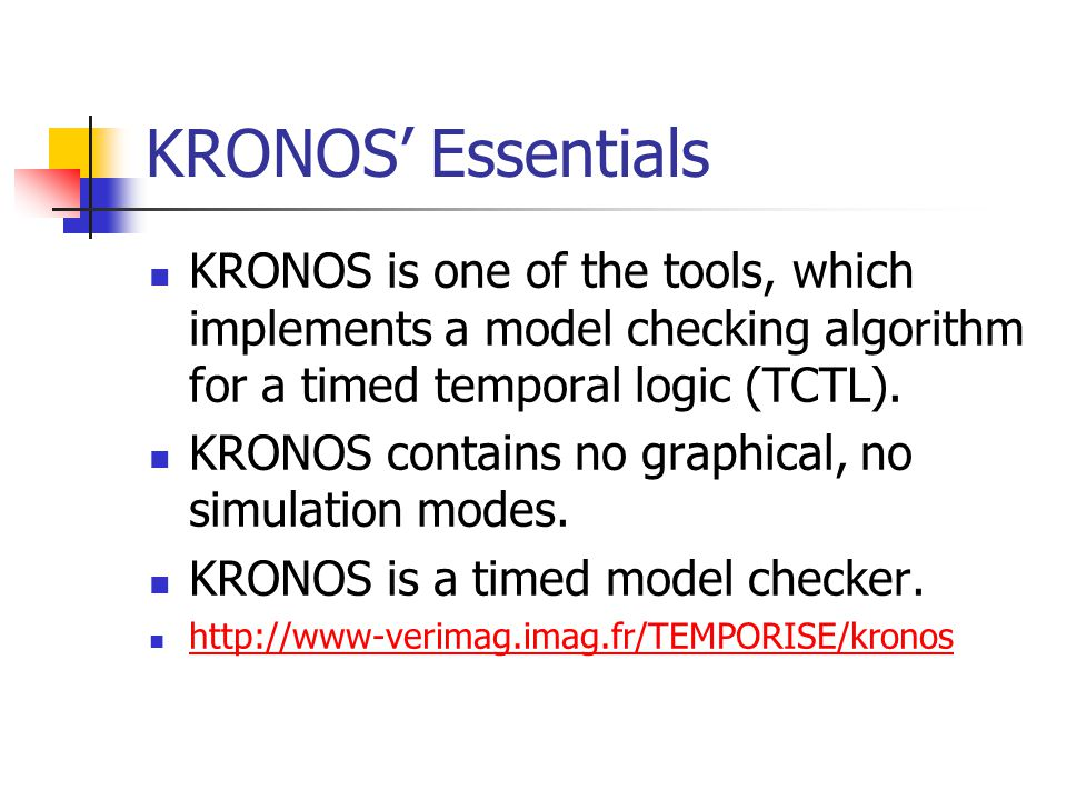 KRONOS' Essentials KRONOS is one of the tools, which implements a model checking algorithm for a timed temporal logic (TCTL).