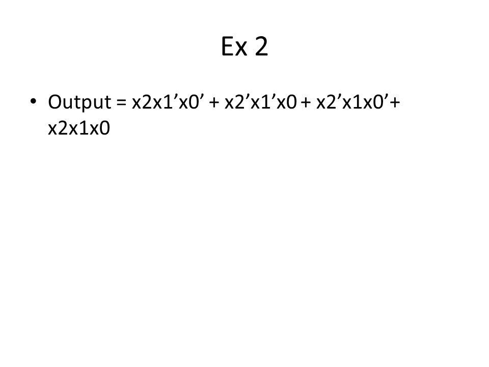Ex 2 Output = x2x1'x0' + x2'x1'x0 + x2'x1x0'+ x2x1x0