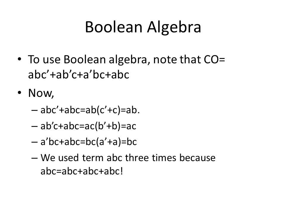 Boolean Algebra To use Boolean algebra, note that CO= abc'+ab'c+a'bc+abc. Now, abc'+abc=ab(c'+c)=ab.