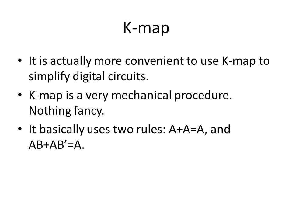 K-map It is actually more convenient to use K-map to simplify digital circuits. K-map is a very mechanical procedure. Nothing fancy.