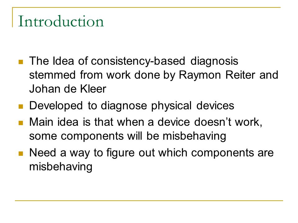 Introduction The Idea of consistency-based diagnosis stemmed from work done by Raymon Reiter and Johan de Kleer.