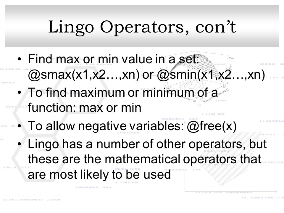 Lingo Operators, con't Find max or min value in a set: @smax(x1,x2…,xn) or @smin(x1,x2…,xn) To find maximum or minimum of a function: max or min.