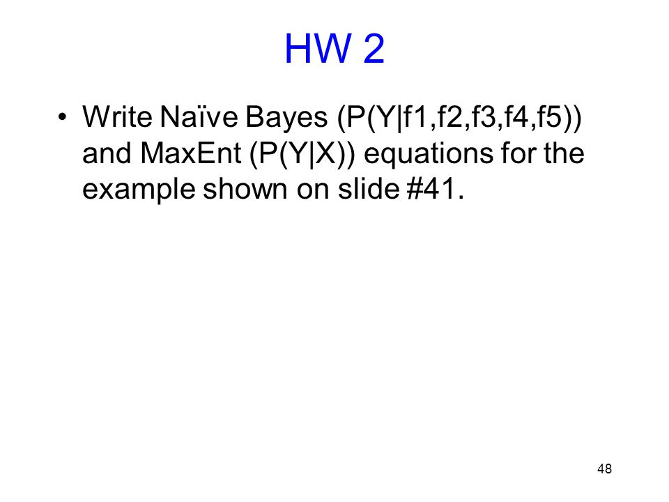HW 2 Write Naïve Bayes (P(Y|f1,f2,f3,f4,f5)) and MaxEnt (P(Y|X)) equations for the example shown on slide #41.