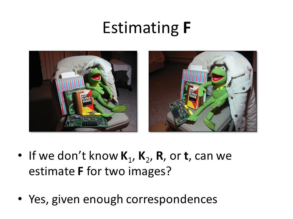Estimating F If we don't know K1, K2, R, or t, can we estimate F for two images.