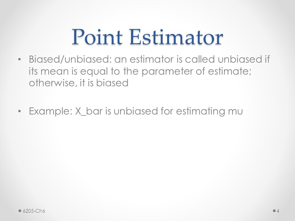 Point Estimator Biased/unbiased: an estimator is called unbiased if its mean is equal to the parameter of estimate; otherwise, it is biased.