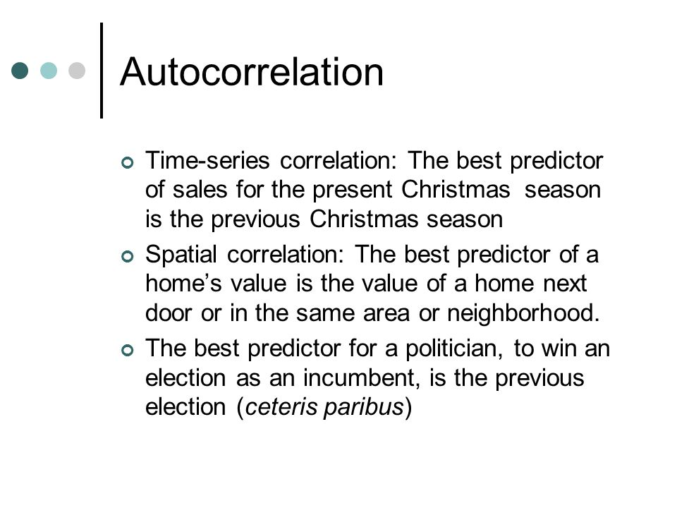 Autocorrelation Time-series correlation: The best predictor of sales for the present Christmas season is the previous Christmas season.