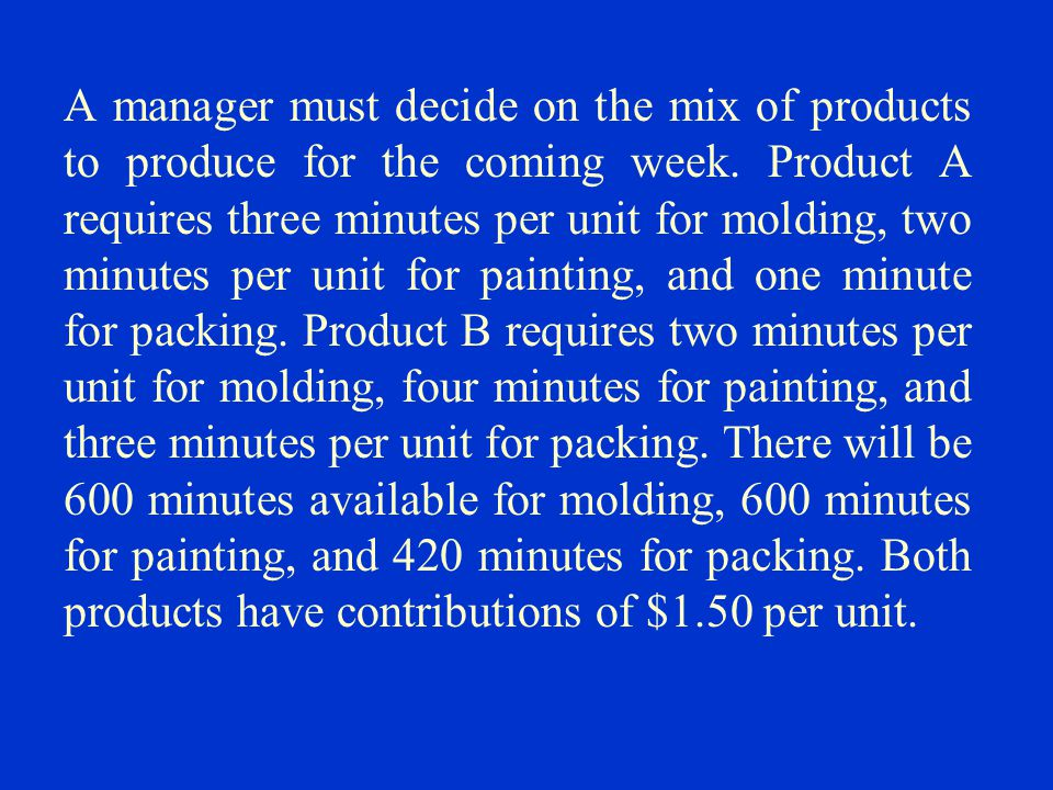 A manager must decide on the mix of products to produce for the coming week.