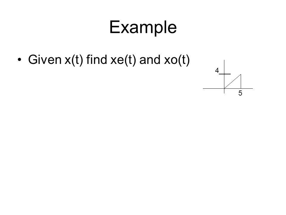 Example Given x(t) find xe(t) and xo(t) 4___ 5 2___ 2___ 5 5