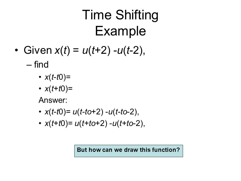 Time Shifting Example Given x(t) = u(t+2) -u(t-2), find x(t-t0)=