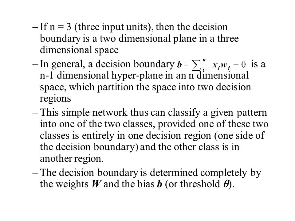 If n = 3 (three input units), then the decision boundary is a two dimensional plane in a three dimensional space