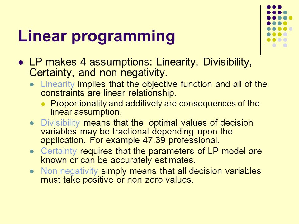 Linear programming LP makes 4 assumptions: Linearity, Divisibility, Certainty, and non negativity.