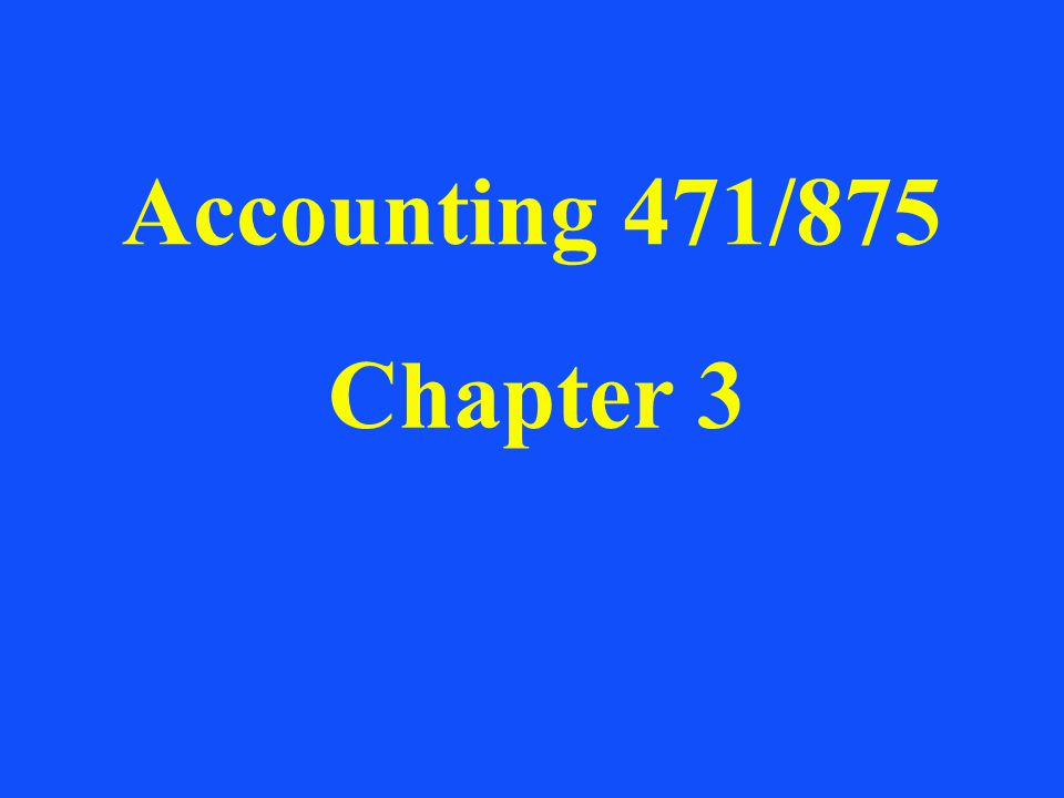 Accounting 471/875 Chapter 3