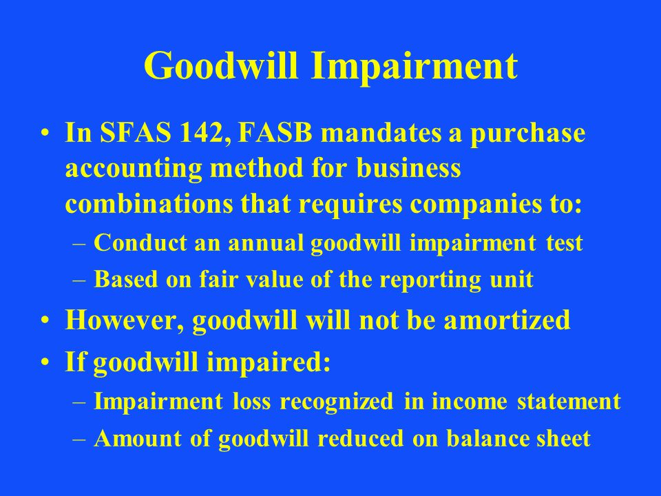 Goodwill Impairment In SFAS 142, FASB mandates a purchase accounting method for business combinations that requires companies to: