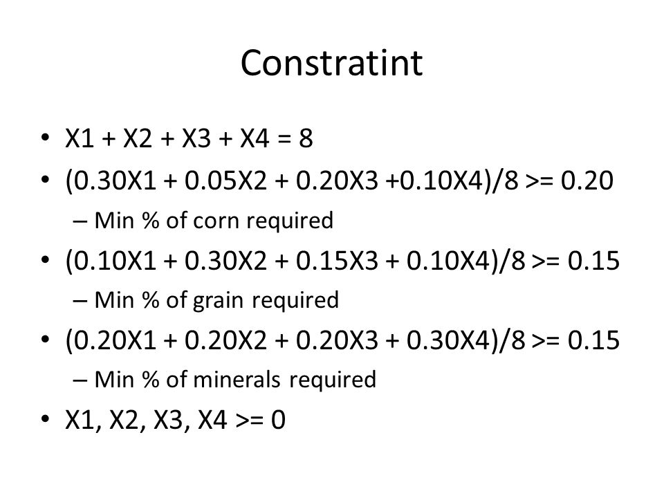 Constratint X1 + X2 + X3 + X4 = 8. (0.30X1 + 0.05X2 + 0.20X3 +0.10X4)/8 >= 0.20. Min % of corn required.