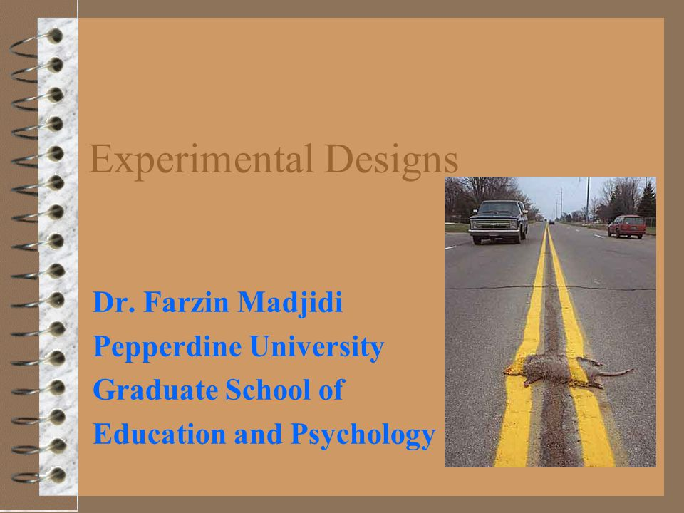 Experimental Designs Dr. Farzin Madjidi Pepperdine University