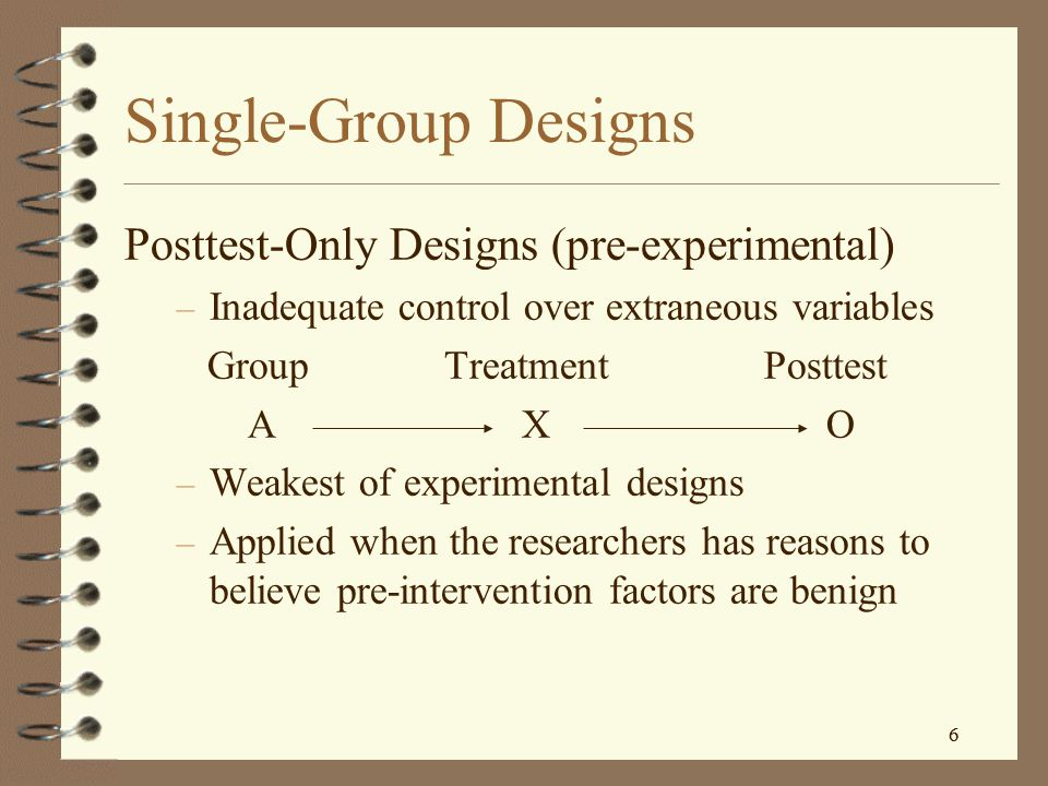 Single-Group Designs Posttest-Only Designs (pre-experimental)
