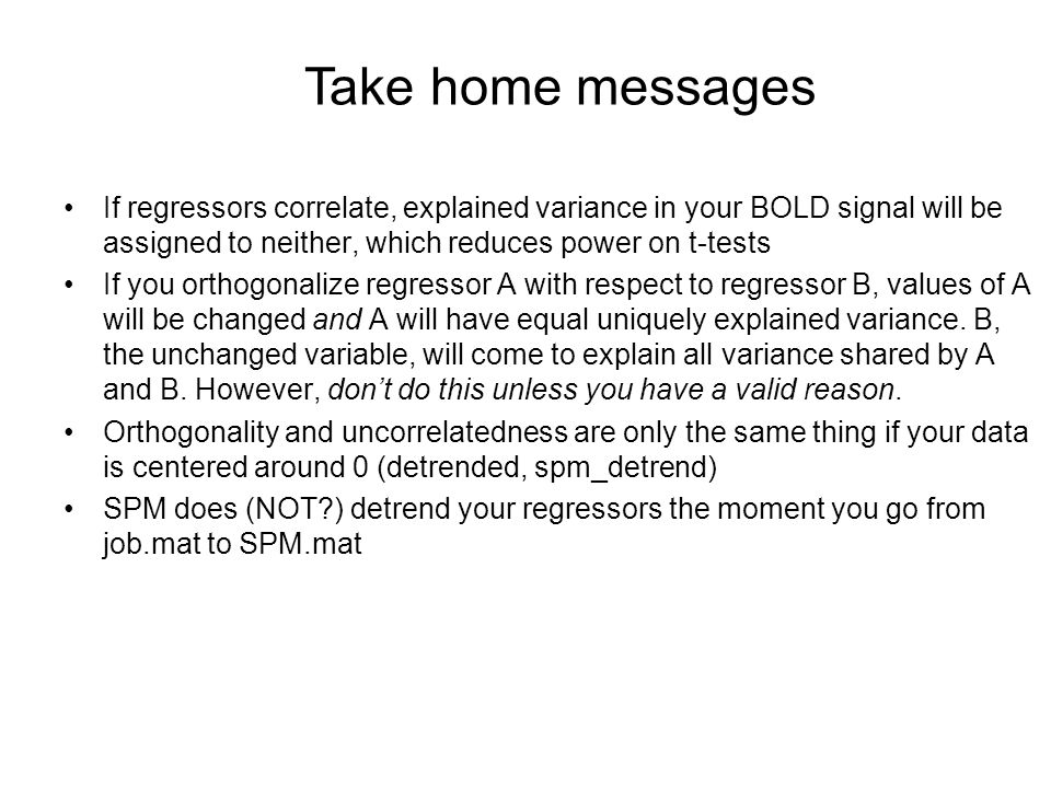 Take home messages If regressors correlate, explained variance in your BOLD signal will be assigned to neither, which reduces power on t-tests.
