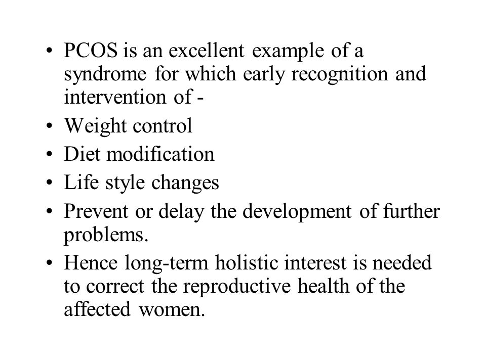 PCOS is an excellent example of a syndrome for which early recognition and intervention of -