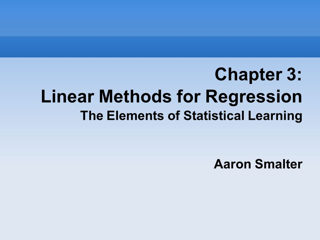 Chapter 3: Linear Methods for Regression The Elements of Statistical Learning Aaron Smalter