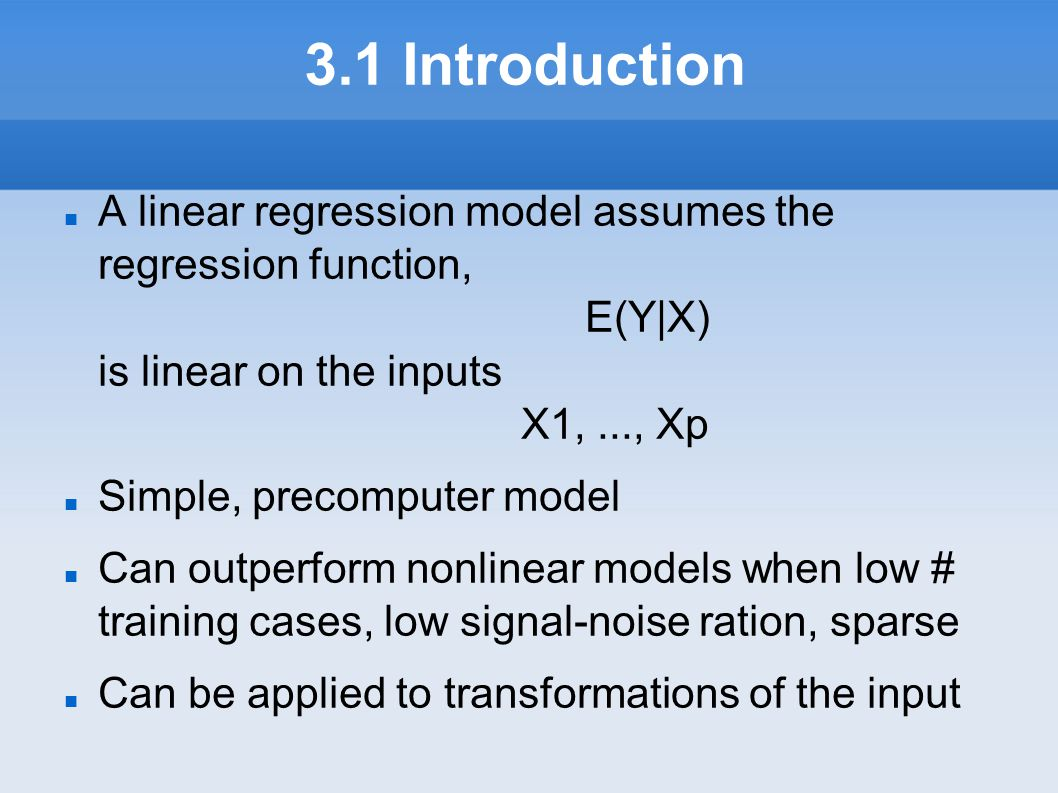 3.1 Introduction A linear regression model assumes the regression function, E(Y|X) is linear on the inputs X1, ..., Xp.