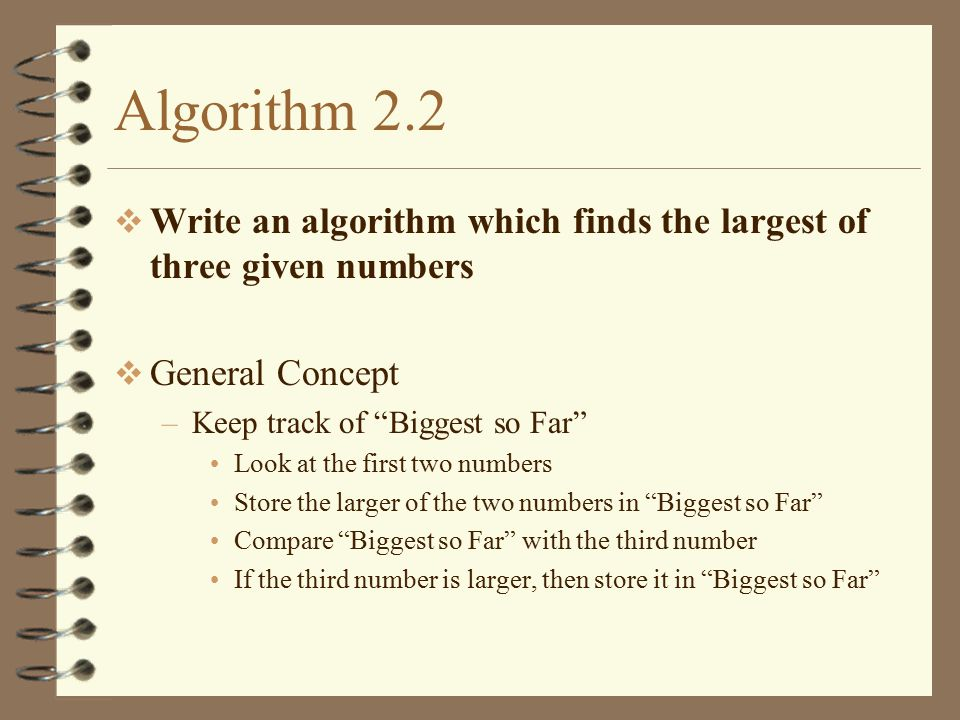Algorithm 2.2 Write an algorithm which finds the largest of three given numbers. General Concept. Keep track of Biggest so Far