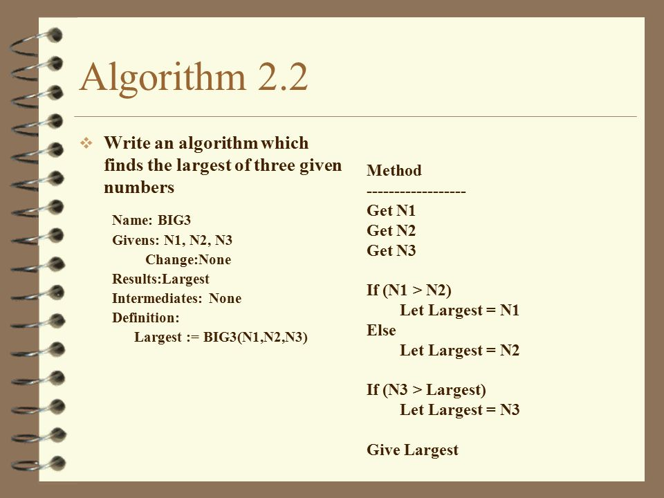 Algorithm 2.2 Write an algorithm which finds the largest of three given numbers. Name: BIG3. Givens: N1, N2, N3.