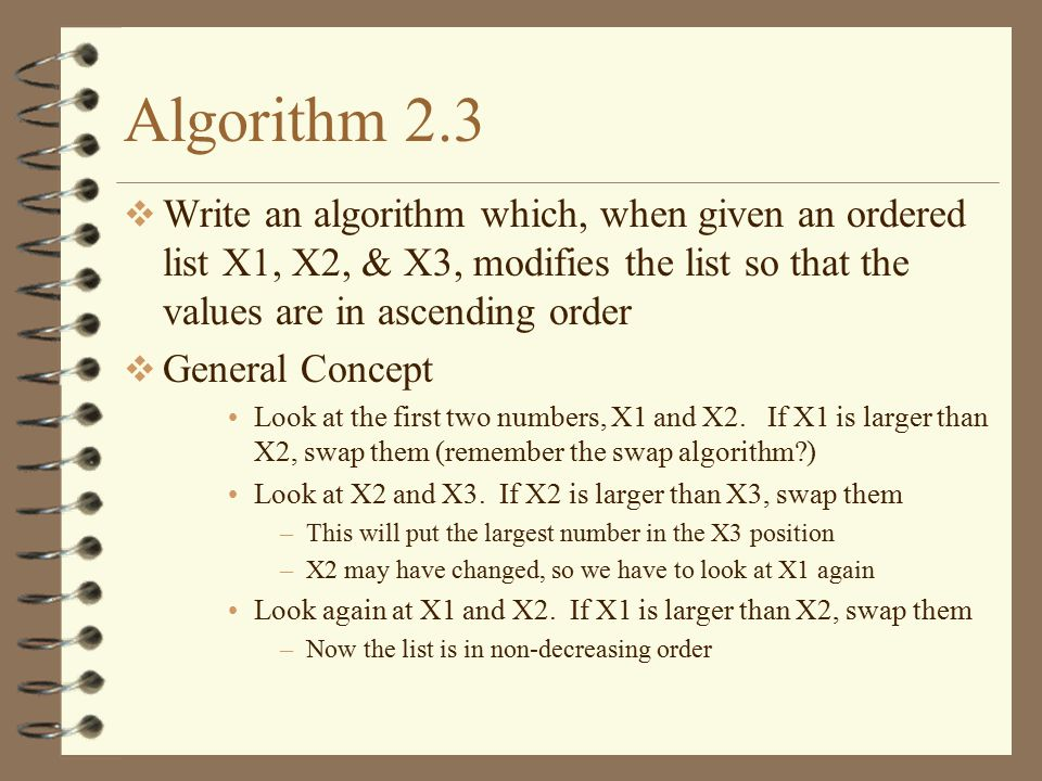Algorithm 2.3 Write an algorithm which, when given an ordered list X1, X2, & X3, modifies the list so that the values are in ascending order.
