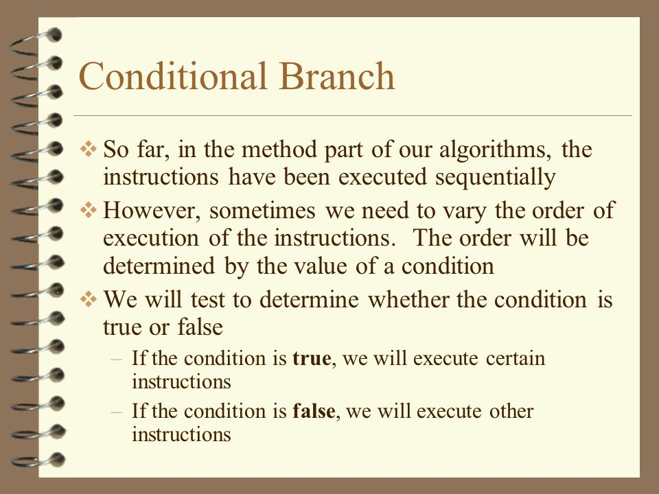 Conditional Branch So far, in the method part of our algorithms, the instructions have been executed sequentially.