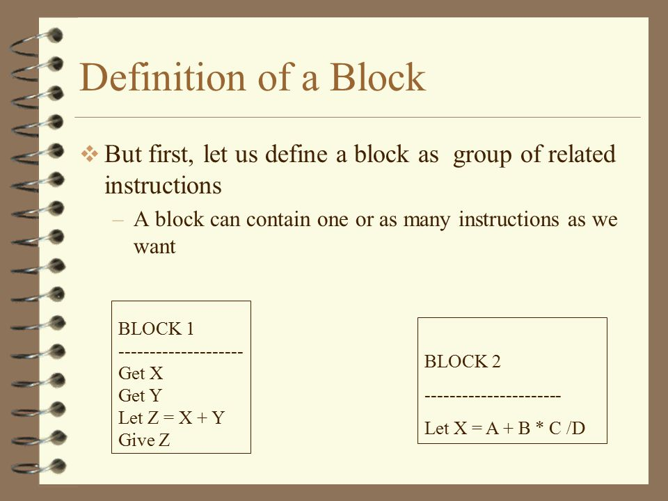 Definition of a Block But first, let us define a block as group of related instructions. A block can contain one or as many instructions as we want.