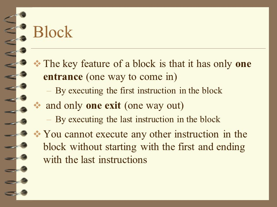 Block The key feature of a block is that it has only one entrance (one way to come in) By executing the first instruction in the block.