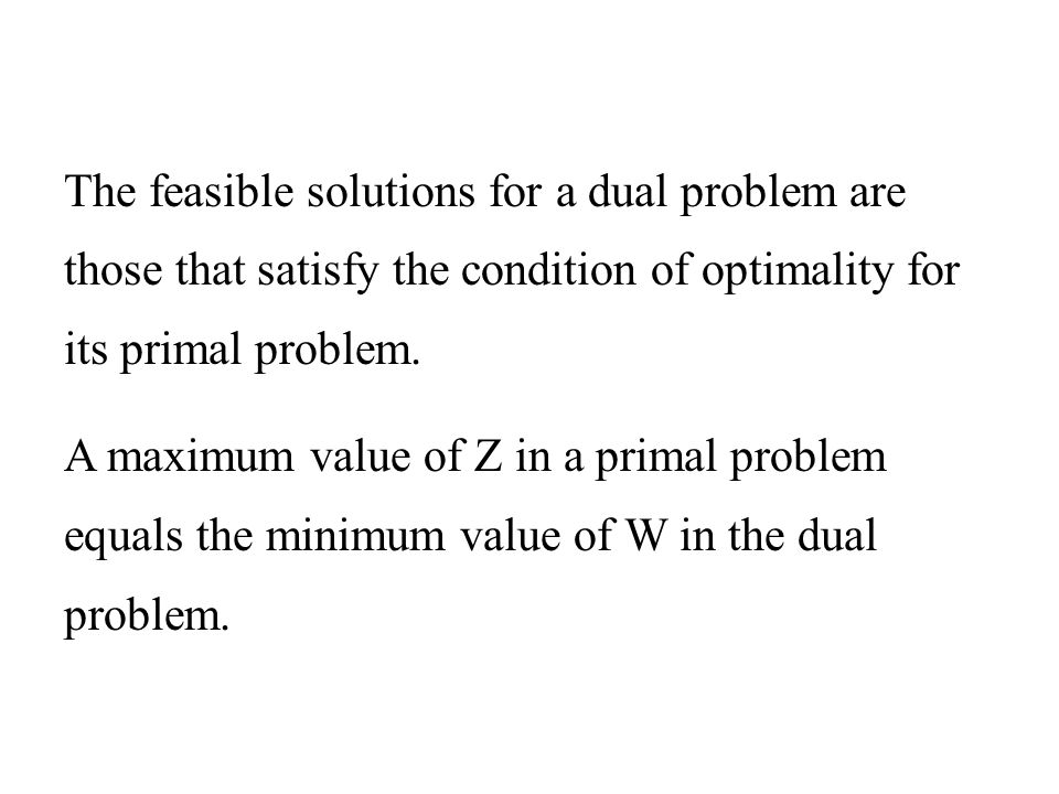 The feasible solutions for a dual problem are those that satisfy the condition of optimality for its primal problem.