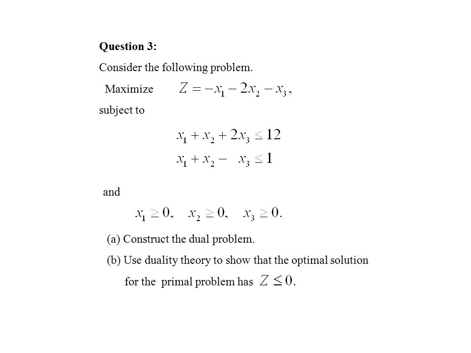 Question 3: Consider the following problem. Maximize. subject to. and. (a) Construct the dual problem.