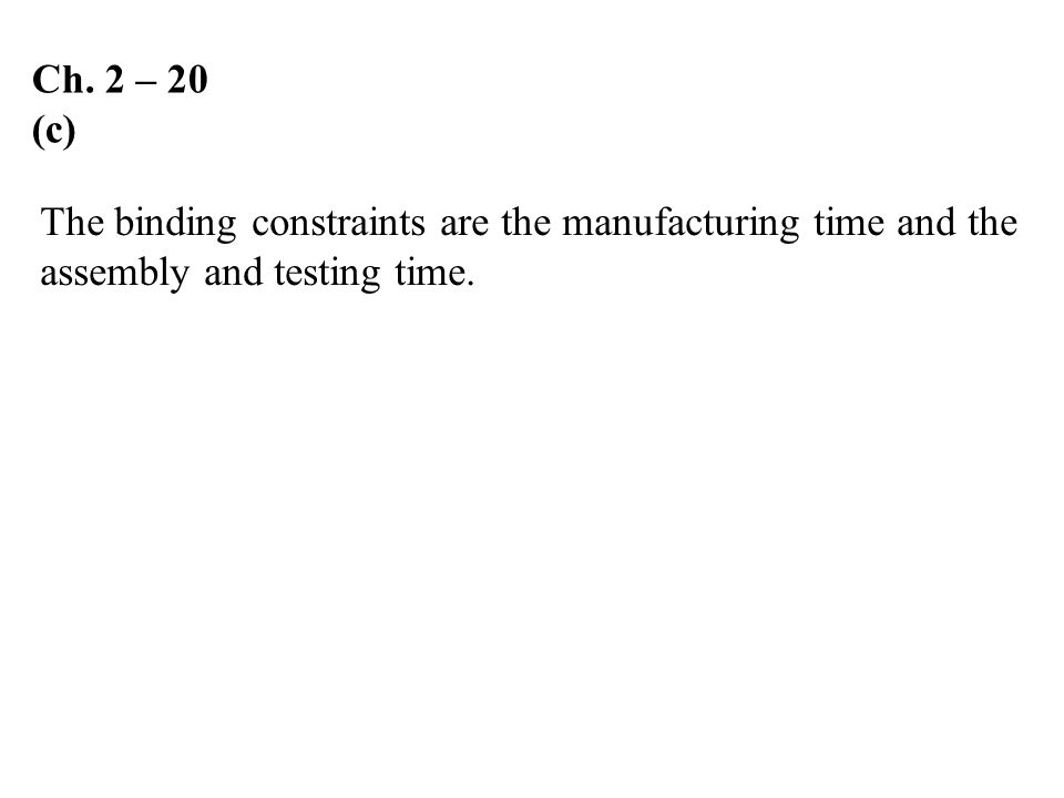 Ch. 2 – 20 (c) The binding constraints are the manufacturing time and the.