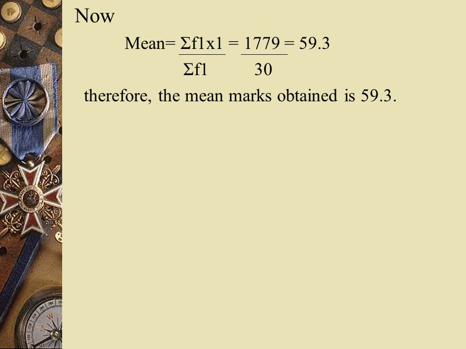 Now Mean= Σf1x1 = 1779 = 59.3 Σf1 30 therefore, the mean marks obtained is 59.3.