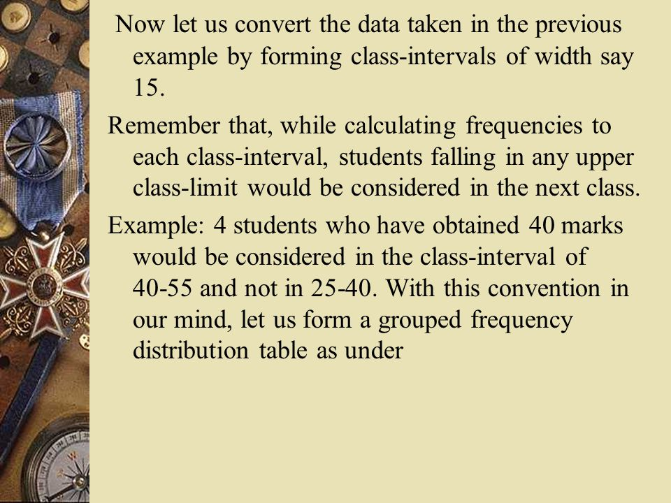 Now let us convert the data taken in the previous example by forming class-intervals of width say 15.